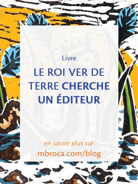 Le roi ver de terre cherche un éditeur, article de blog de l'artiste M.Broca